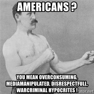 overly manlyman - Americans ? You mean overconsuming, mediamanipulated, disrespectfull, warcriminal hypocrites !