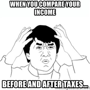 wtf jackie chan lol - When you compare your income  Before and after taxes...