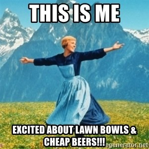Sound Of Music Lady - THIS IS ME EXCITED ABOUT LAWN BOWLS & CHEAP BEERS!!!