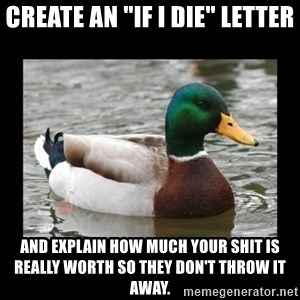 "advice mallard - Create an ""If I die"" letter And explain how much your shit is really worth so they don't throw it away."