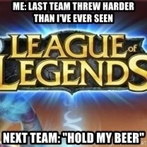 """League of legends - Me: Last team threw harder than I've ever seen Next team: """"Hold my beer"""""""