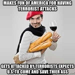scumbag french - Makes fun of America for having terrorist attacks Gets attacked by terrorists expects U.S. to come and save thier ass