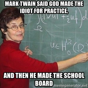 drunk Teacher - Mark Twain said God made the Idiot for practice, and then He made the School Board