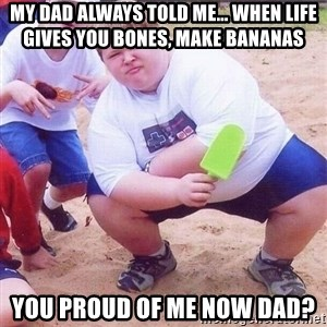 American Fat Kid - My dad always told me... when life gives you bones, make bananas  You proud of me now dad?