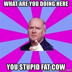 Phil Mitchell - What are you doing here You stupid Fat Cow
