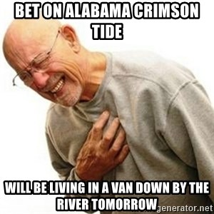 Right In The Childhood Man - bet on alabama crimson tide  will be living in a van down by the river tomorrow