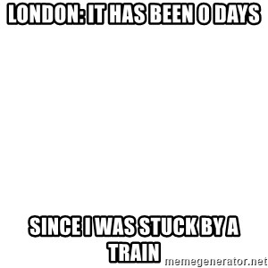 Blank Template - London: It has been 0 days since I was stuck by a train