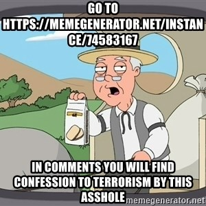 Family Guy Pepperidge Farm - Go to https://memegenerator.net/instance/74583167 In comments you will find confession to terrorism by this asshole