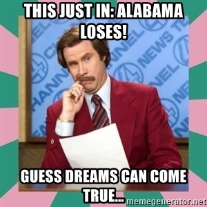 anchorman - This just in: Alabama Loses! Guess dreams can come true...