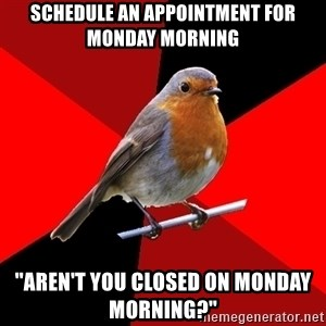 Retail Robin - schedule an appointment for monday morning ''Aren't you closed on monday morning?""