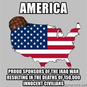 Scumbag America2 - america proud sponsors of the iraq war resulting in the deaths of 150,000 innocent civilians