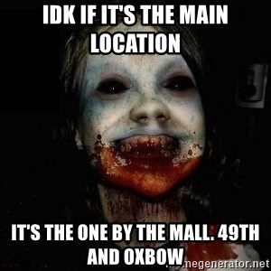 scary meme - Idk if it's the main location It's the one by the mall. 49th and oxbow