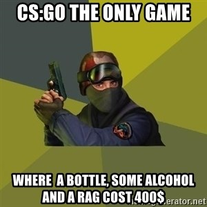 Counter Strike - CS:Go the only game  where  a bottle, some alcohol and a rag cost 400$
