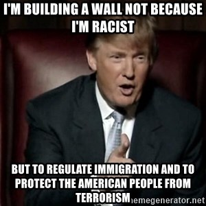 Donald Trump - I'm building a wall not because I'm racist But to regulate immigration and to protect the american people from terrorism