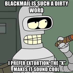 "Bender - Blackmail is such a dirty word  I prefer extortion. The ""x"" makes it sound cool"