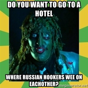 Old Greg - Do you want to go to a Hotel  Where Russian Hookers wee on eachother?