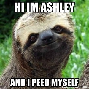 Sarcastic Sloth - Hi im Ashley  And I peed myself