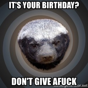 Fearless Honeybadger - it's your Birthday? Don't give aFUCK