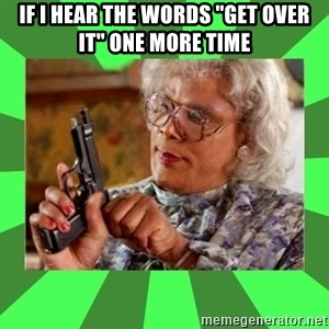 """Madea - If i hear the words """"Get over it"""" one more time"""