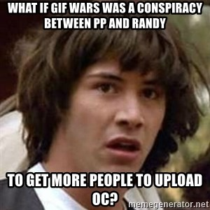 Conspiracy Guy - What if GIF wars was a conspiracy between PP and Randy to get more people to upload OC?