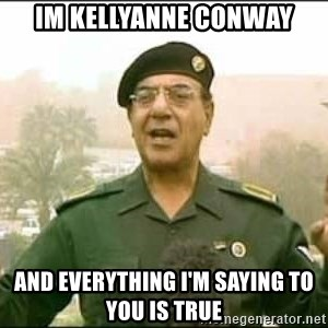 Iraqi Information Minister - im kellyanne conway and everything I'm saying to you is true