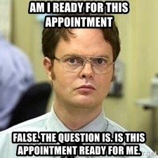 Dwight Shrute - am i ready for this appointment False. The question is. Is this appointment ready for me.