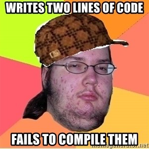 Scumbag nerd - Writes two lines of code Fails to compile them