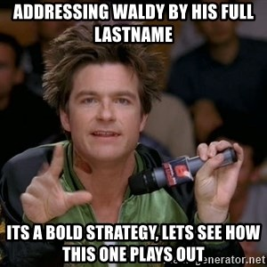 Bold Strategy Cotton - Addressing Waldy by his Full lastname its a bold strategy, lets see how this one plays out