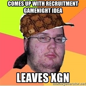 Scumbag nerd - Comes up with recruitment gamenight idea leaves xgn