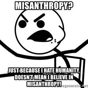 Cereal Guy Angry - Misanthropy? Just because I hate Humanity, DOESN'T mean I believe in misanthropy!