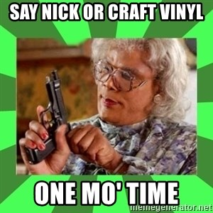 Madea - Say Nick or Craft Vinyl  One Mo' Time