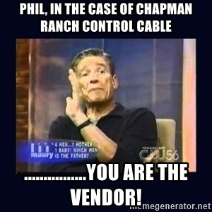 Maury Povich Father - PHIL, in the case of Chapman ranch control cable ................you are the vendor!