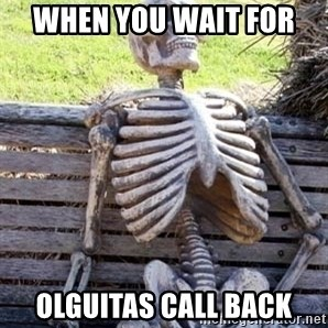 Waiting skeleton meme - When you wait for  Olguitas call back
