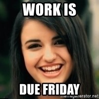 Friday Derp - Work is Due Friday