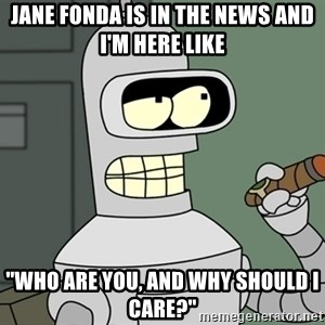 "Bender - Jane Fonda is in the news and I'm here like ""Who are you, and why should I care?"""
