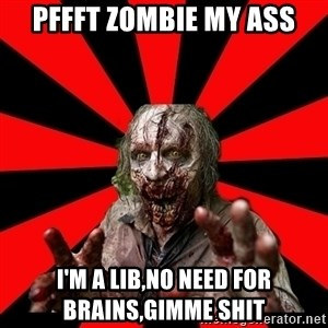 Zombie - Pffft zombie my ass I'm a Lib,no need for brains,gimme shit