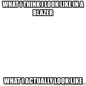 Blank Template - What I think i look like in a blazer what i actually look like