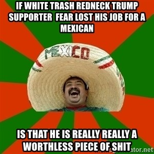 Successful Mexican - if white trash redneck trump supporter  fear lost his job for a mexican is that he is really really a worthless piece of shit