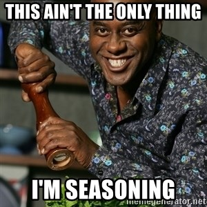 Prepare Your Anus - This ain't the only thing  i'm seasoning