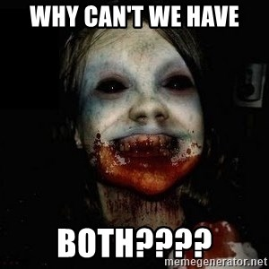 scary meme - Why can't we have  both????
