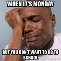 cryingblackman - When it's monday But you don't want to go to school