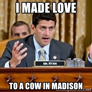 Paul Ryan Meme  - I Made Love  To A Cow in Madison