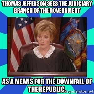 Judge Judy - Thomas Jefferson sees the Judiciary Branch of the government  as a means for the downfall of the republic.