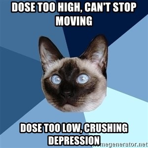 Chronic Illness Cat - Dose too high, can't stop moving Dose too low, crushing depression