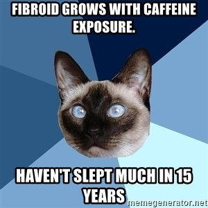 Chronic Illness Cat - Fibroid grows with caffeine exposure. Haven't slept much in 15 years