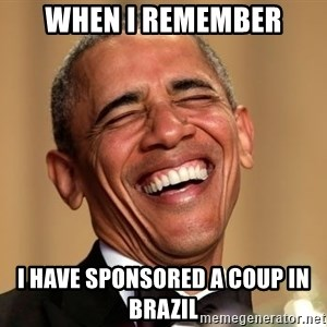 Obama Thank You! - when i remember i have sponsored a coup in brazil
