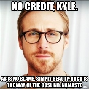Ryan Gosling Hey Girl 3 - No credit, Kyle. As is no blame. Simply beauty. Such is the way of the Gosling. Namaste