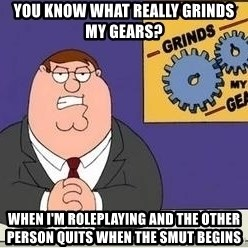 Grinds My Gears Peter Griffin - you know what really grinds my gears? when i'm roleplaying and the other person quits when the smut begins