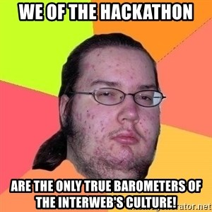 Gordo Nerd - we of the hackathon are the only true barometers of the interweb's culture!