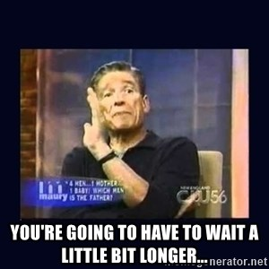 Maury Povich Father -  You're going to have to wait a little bit longer...